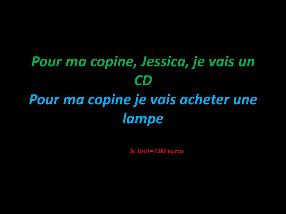 Pour ma copine, Jessica, je vais un CD Pour ma copine je vais acheter une lampe