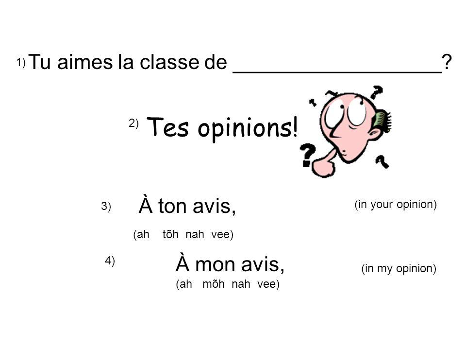 Tes opinions! Tu aimes la classe de __________________ À ton avis,
