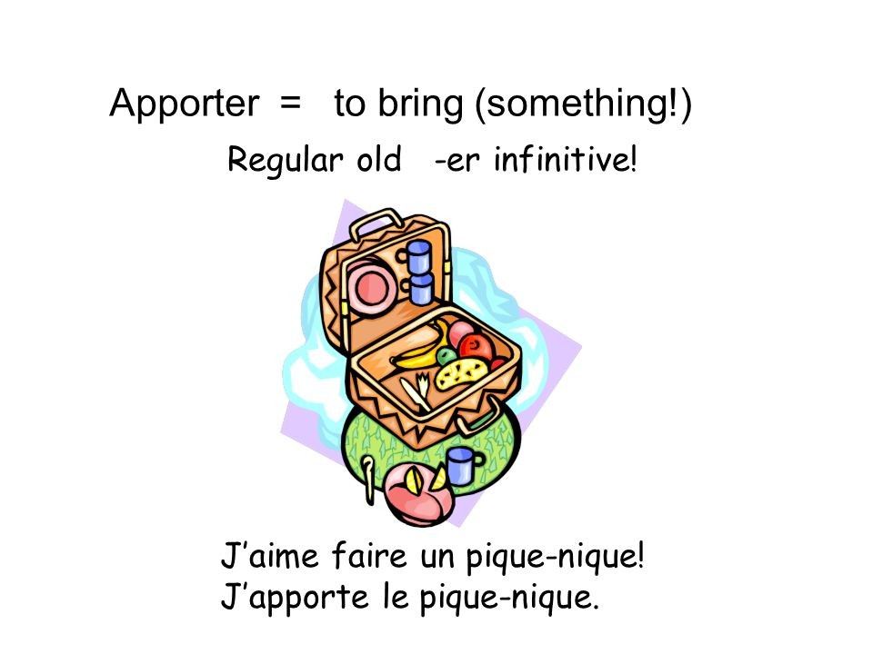 Apporter = to bring (something!)