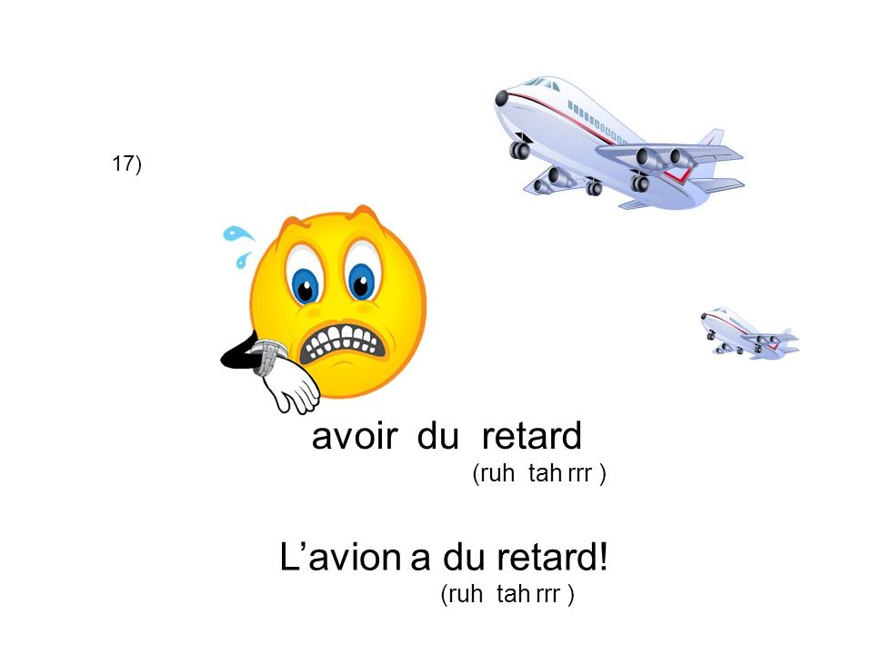 17) avoir du retard (ruh tah rrr ) L'avion a du retard! (ruh tah rrr )