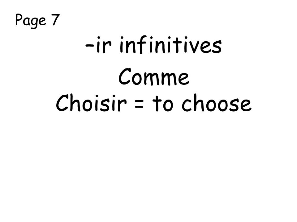 Page 7 –ir infinitives Comme Choisir = to choose