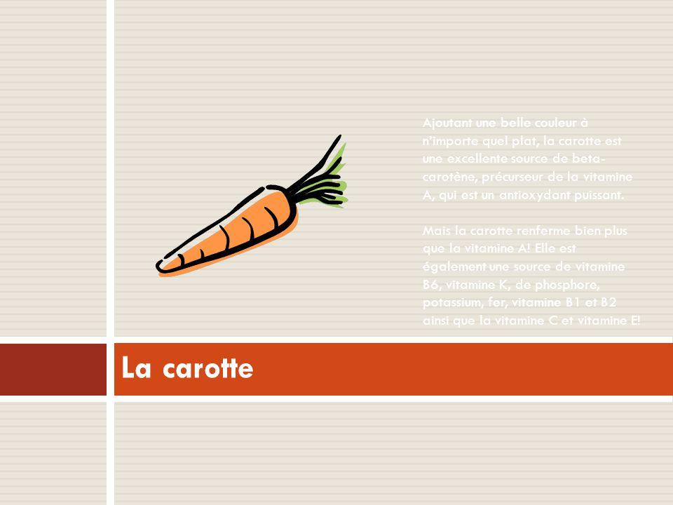 Ajoutant une belle couleur à n'importe quel plat, la carotte est une excellente source de beta-carotène, précurseur de la vitamine A, qui est un antioxydant puissant. Mais la carotte renferme bien plus que la vitamine A! Elle est également une source de vitamine B6, vitamine K, de phosphore, potassium, fer, vitamine B1 et B2 ainsi que la vitamine C et vitamine E!