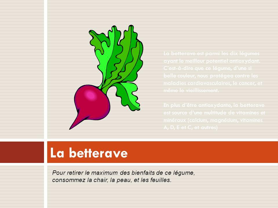 La betterave est parmi les dix légumes ayant le meilleur potentiel antioxydant. C'est-à-dire que ce légume, d'une si belle couleur, nous protégea contre les maladies cardiovasculaires, le cancer, et même le vieillissement. En plus d'être antioxydante, la betterave est source d'une multitude de vitamines et minéraux (calcium, magnésium, vitamines A, D, E et C, et autres)