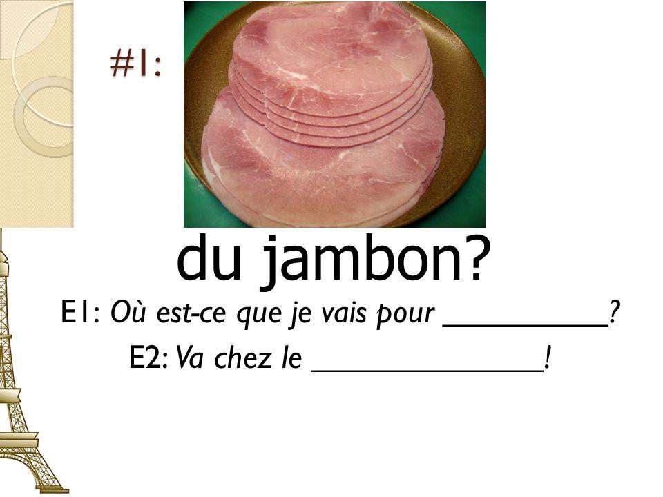 du jambon #1: E1: Où est-ce que je vais pour __________