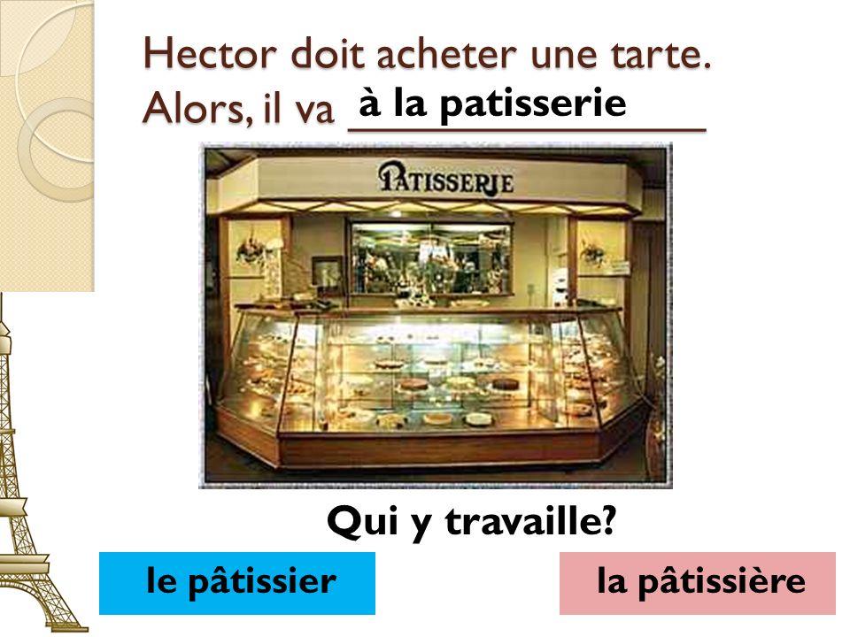 Hector doit acheter une tarte. Alors, il va ______________