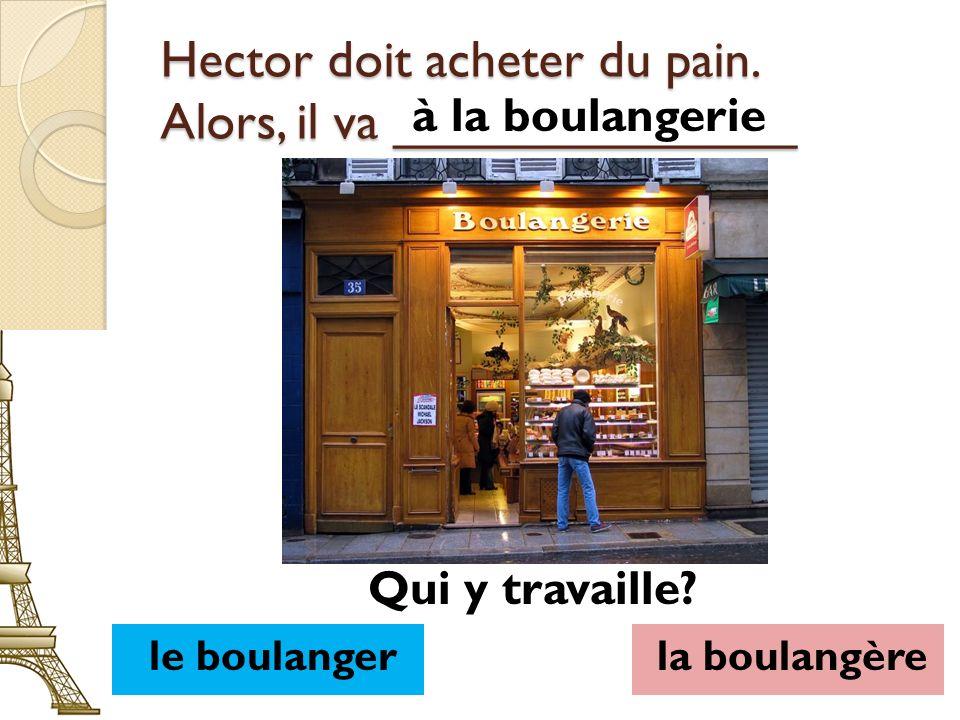 Hector doit acheter du pain. Alors, il va ______________