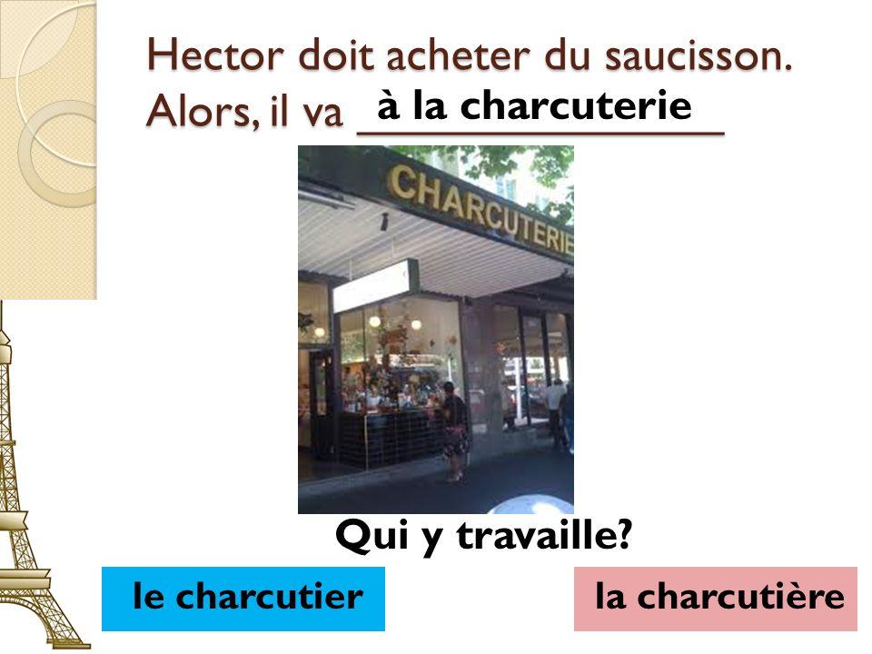 Hector doit acheter du saucisson. Alors, il va ______________