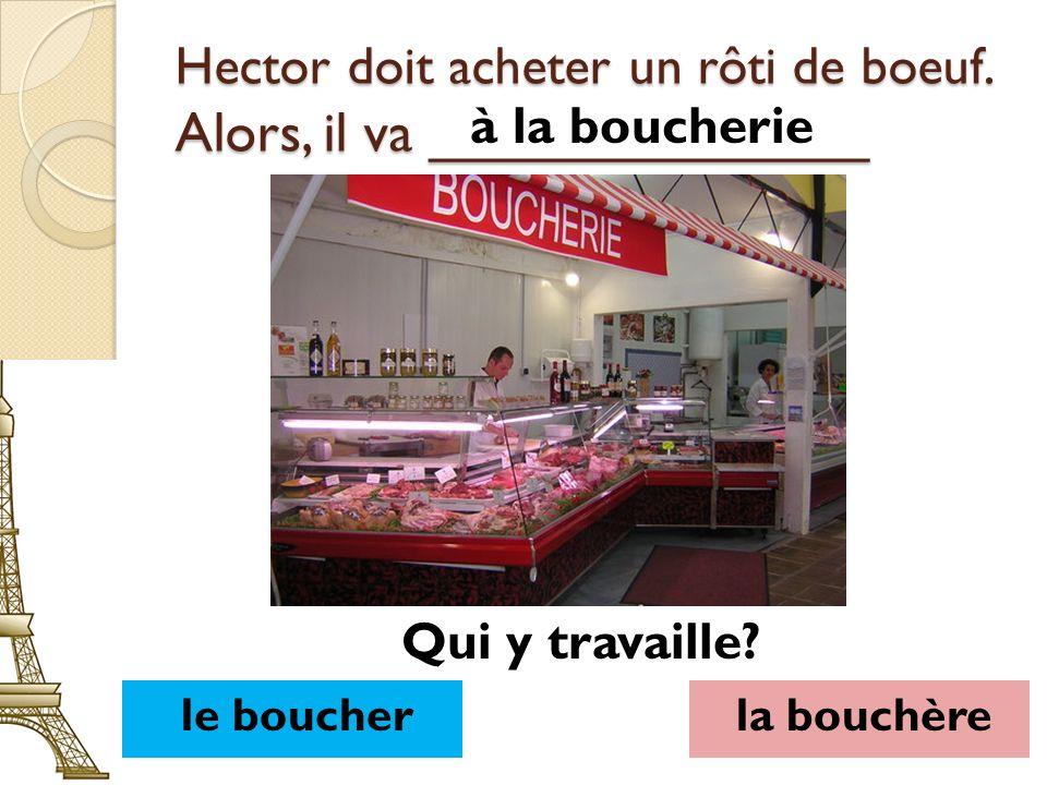 Hector doit acheter un rôti de boeuf. Alors, il va ______________