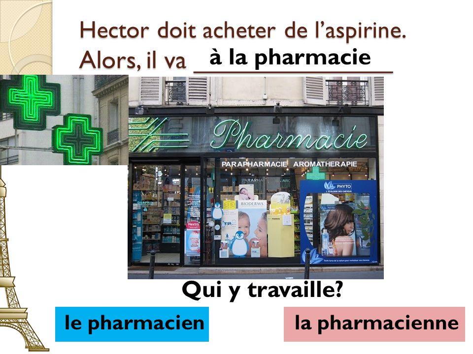 Hector doit acheter de l'aspirine. Alors, il va ______________