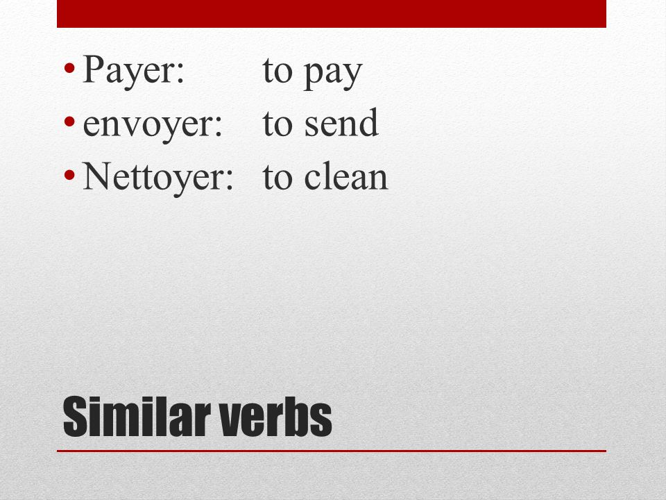 Payer: to pay envoyer: to send Nettoyer: to clean Similar verbs