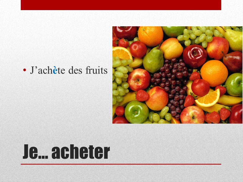J'achète des fruits Je… acheter
