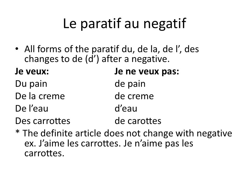 Le paratif au negatif All forms of the paratif du, de la, de l', des changes to de (d') after a negative.