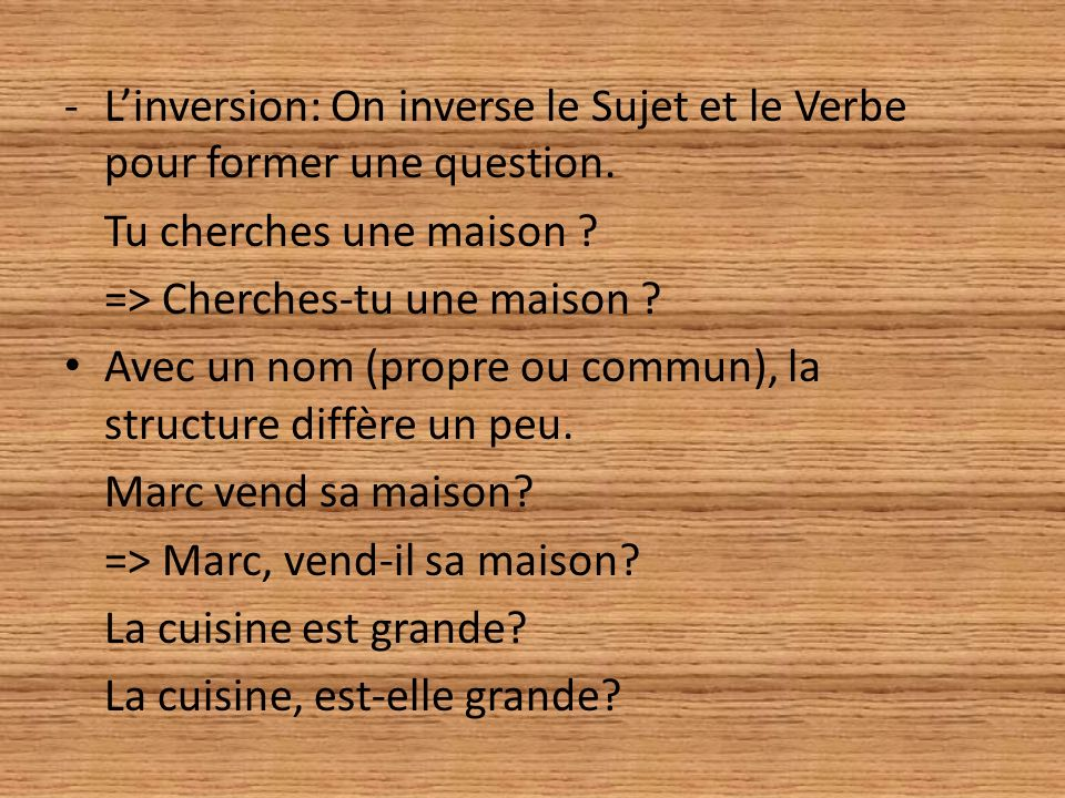 L'inversion: On inverse le Sujet et le Verbe pour former une question.