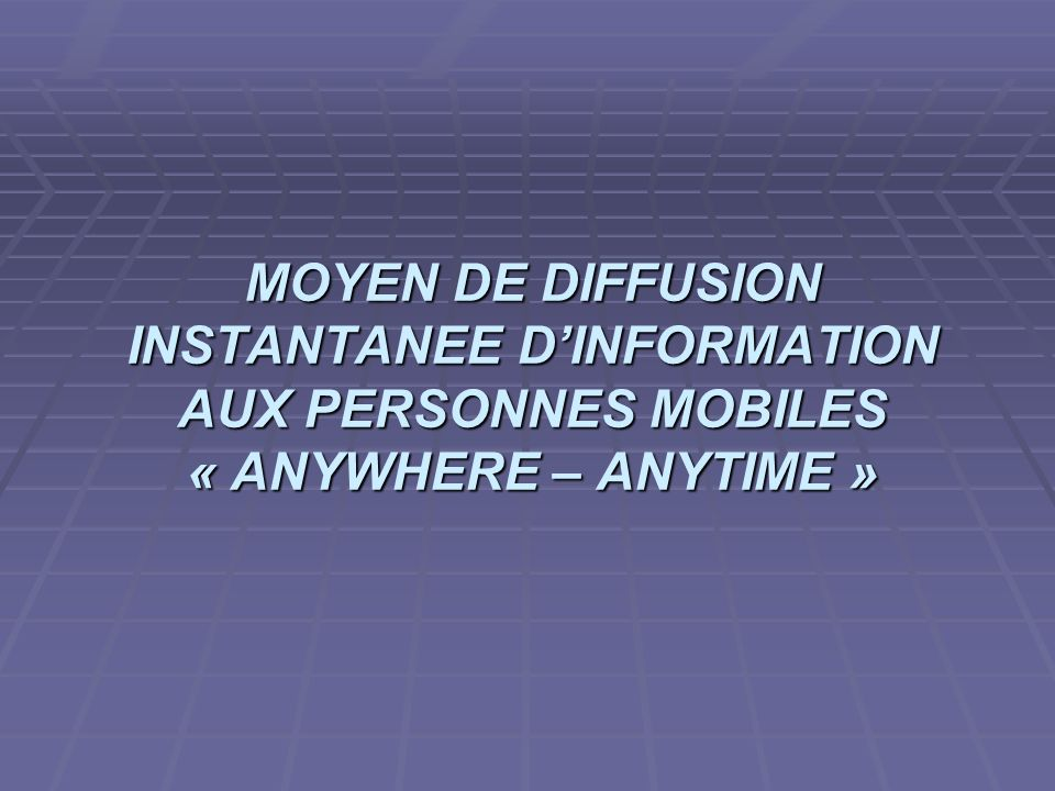 MOYEN DE DIFFUSION INSTANTANEE D'INFORMATION AUX PERSONNES MOBILES « ANYWHERE – ANYTIME »