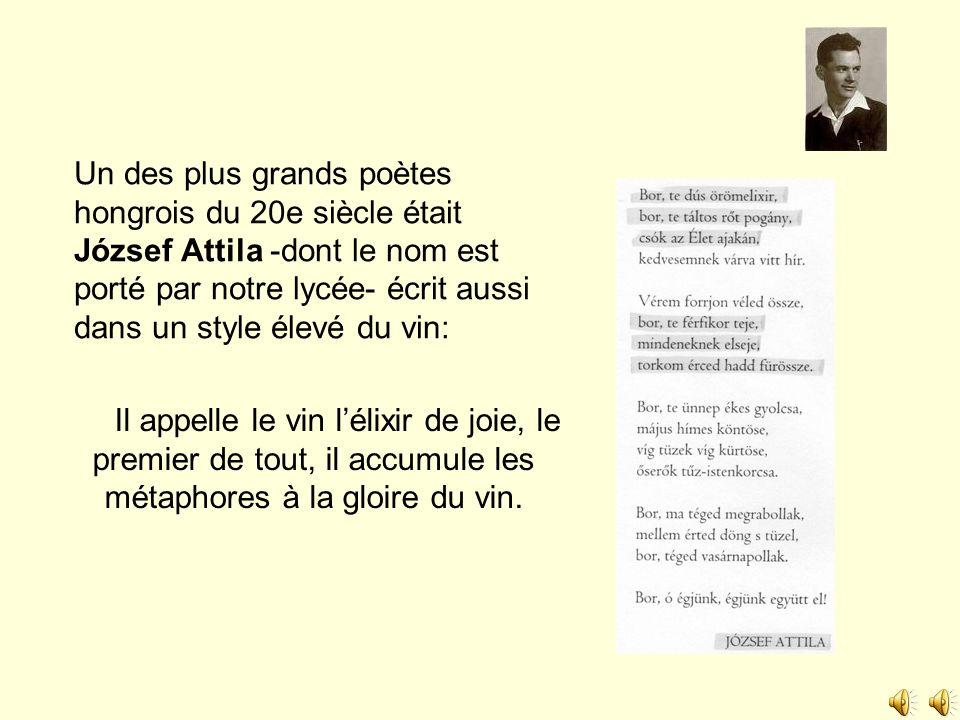 Un des plus grands poètes hongrois du 20e siècle était József Attila -dont le nom est porté par notre lycée- écrit aussi dans un style élevé du vin: