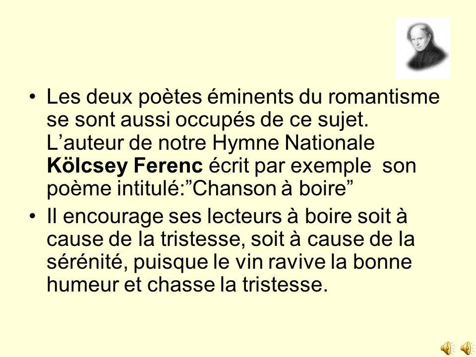 Les deux poètes éminents du romantisme se sont aussi occupés de ce sujet. L'auteur de notre Hymne Nationale Kölcsey Ferenc écrit par exemple son poème intitulé: Chanson à boire
