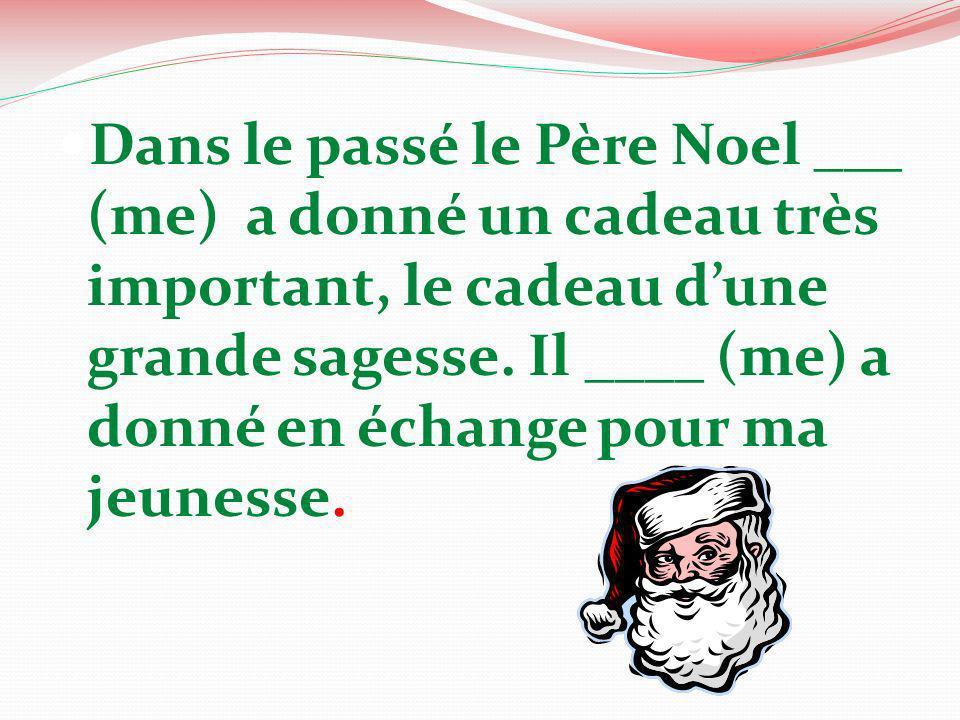 Dans le passé le Père Noel ___ (me) a donné un cadeau très important, le cadeau d'une grande sagesse.