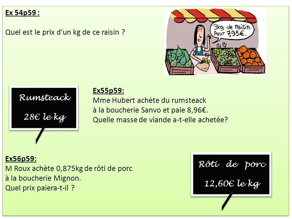 Ex 54p59 : Quel est le prix d'un kg de ce raisin Ex55p59: Mme Hubert achète du rumsteack. à la boucherie Sanvo et paie 8,96€.