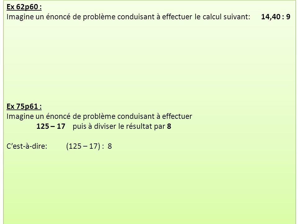 Ex 62p60 : Imagine un énoncé de problème conduisant à effectuer le calcul suivant: 14,40 : 9. Ex 75p61 :