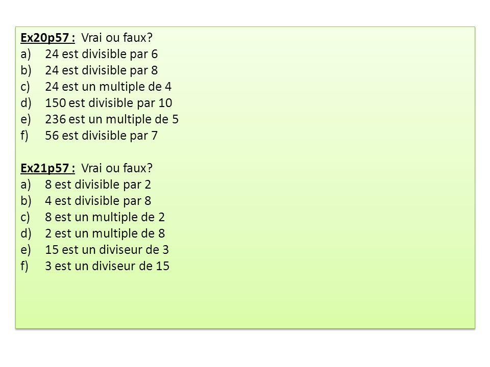 Ex20p57 : Vrai ou faux 24 est divisible par 6. 24 est divisible par 8. 24 est un multiple de 4.