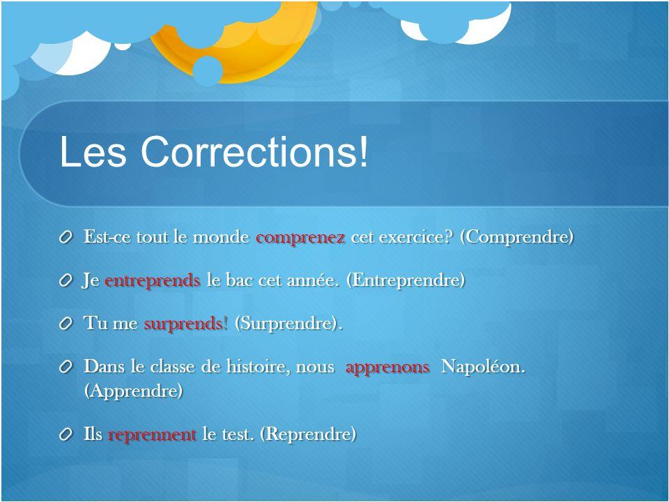 Les Corrections! Est-ce tout le monde comprenez cet exercice (Comprendre) Je entreprends le bac cet année. (Entreprendre)