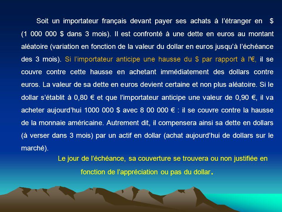 Soit un importateur français devant payer ses achats à l'étranger en $ (1 000 000 $ dans 3 mois). Il est confronté à une dette en euros au montant aléatoire (variation en fonction de la valeur du dollar en euros jusqu'à l'échéance des 3 mois). Si l'importateur anticipe une hausse du $ par rapport à l'€, il se couvre contre cette hausse en achetant immédiatement des dollars contre euros. La valeur de sa dette en euros devient certaine et non plus aléatoire. Si le dollar s'établit à 0,80 € et que l'importateur anticipe une valeur de 0,90 €, il va acheter aujourd'hui 1000 000 $ avec 8 00 000 € : il se couvre contre la hausse de la monnaie américaine. Autrement dit, il compensera ainsi sa dette en dollars (à verser dans 3 mois) par un actif en dollar (achat aujourd'hui de dollars sur le marché).