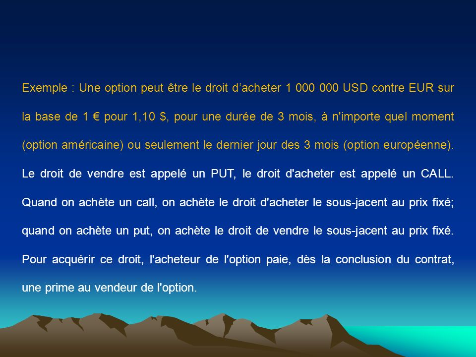 Exemple : Une option peut être le droit d'acheter 1 000 000 USD contre EUR sur la base de 1 € pour 1,10 $, pour une durée de 3 mois, à n importe quel moment (option américaine) ou seulement le dernier jour des 3 mois (option européenne).