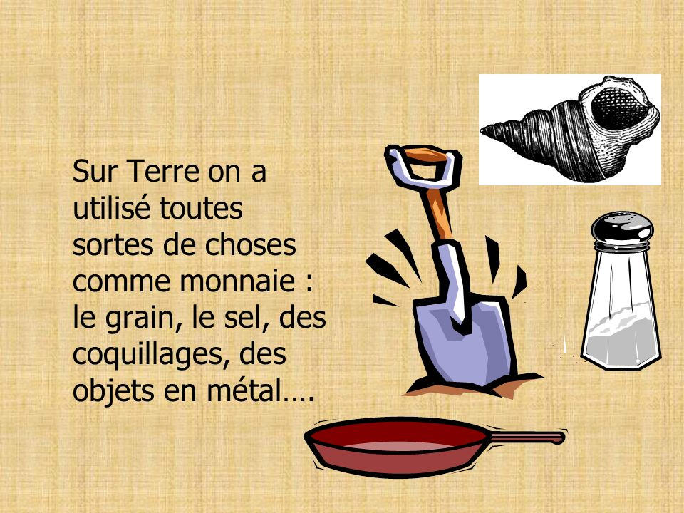 Sur Terre on a utilisé toutes sortes de choses comme monnaie : le grain, le sel, des coquillages, des objets en métal….