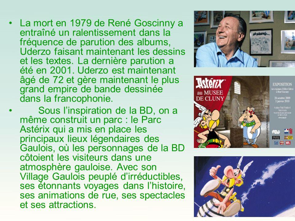 La mort en 1979 de René Goscinny a entraîné un ralentissement dans la fréquence de parution des albums, Uderzo faisant maintenant les dessins et les textes. La dernière parution a été en 2001. Uderzo est maintenant âgé de 72 et gère maintenant le plus grand empire de bande dessinée dans la francophonie.