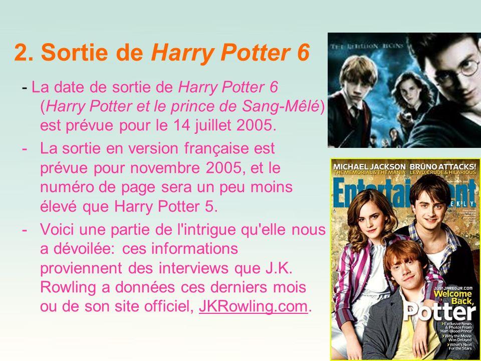 2. Sortie de Harry Potter 6- La date de sortie de Harry Potter 6 (Harry Potter et le prince de Sang-Mêlé) est prévue pour le 14 juillet 2005.