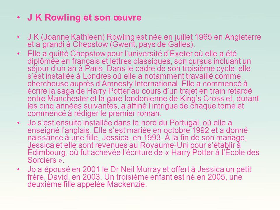 J K Rowling et son œuvre J K (Joanne Kathleen) Rowling est née en juillet 1965 en Angleterre et a grandi à Chepstow (Gwent, pays de Galles).
