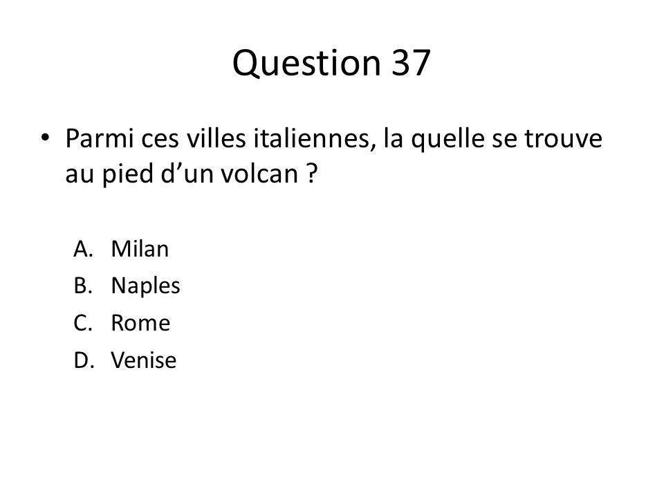 Question 37 Parmi ces villes italiennes, la quelle se trouve au pied d'un volcan Milan. Naples.