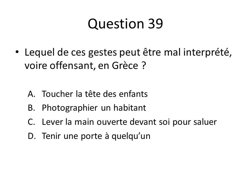 Question 39 Lequel de ces gestes peut être mal interprété, voire offensant, en Grèce Toucher la tête des enfants.