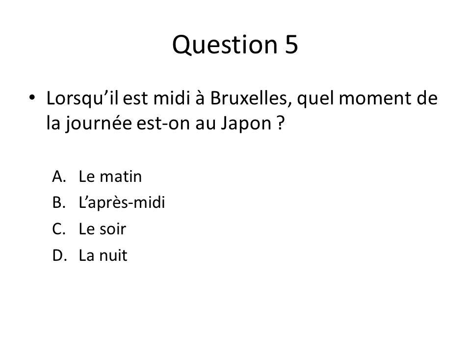 Question 5 Lorsqu'il est midi à Bruxelles, quel moment de la journée est-on au Japon Le matin. L'après-midi.