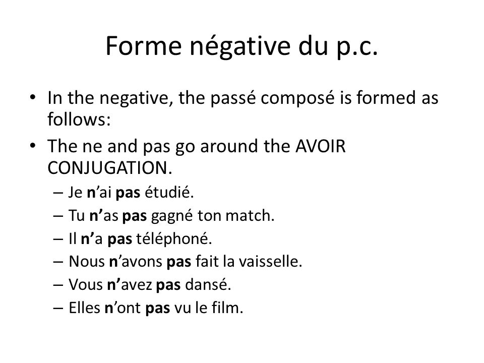 Forme négative du p.c.In the negative, the passé composé is formed as follows: The ne and pas go around the AVOIR CONJUGATION.