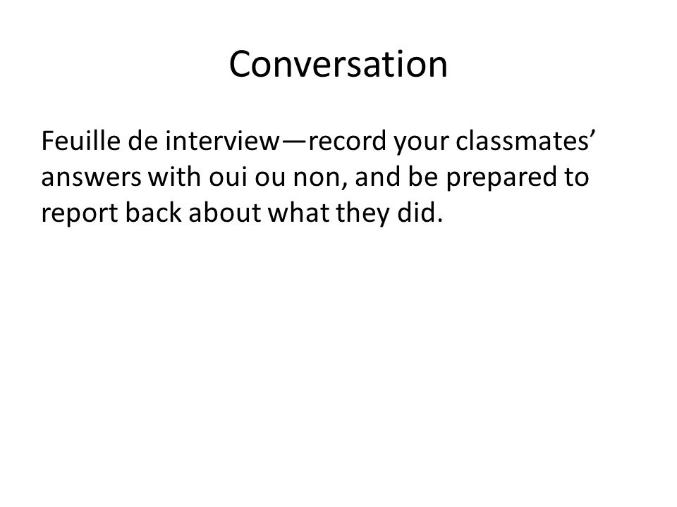 ConversationFeuille de interview—record your classmates' answers with oui ou non, and be prepared to report back about what they did.