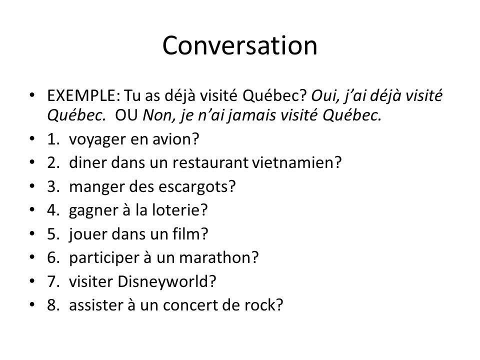 Conversation EXEMPLE: Tu as déjà visité Québec Oui, j'ai déjà visité Québec. OU Non, je n'ai jamais visité Québec.