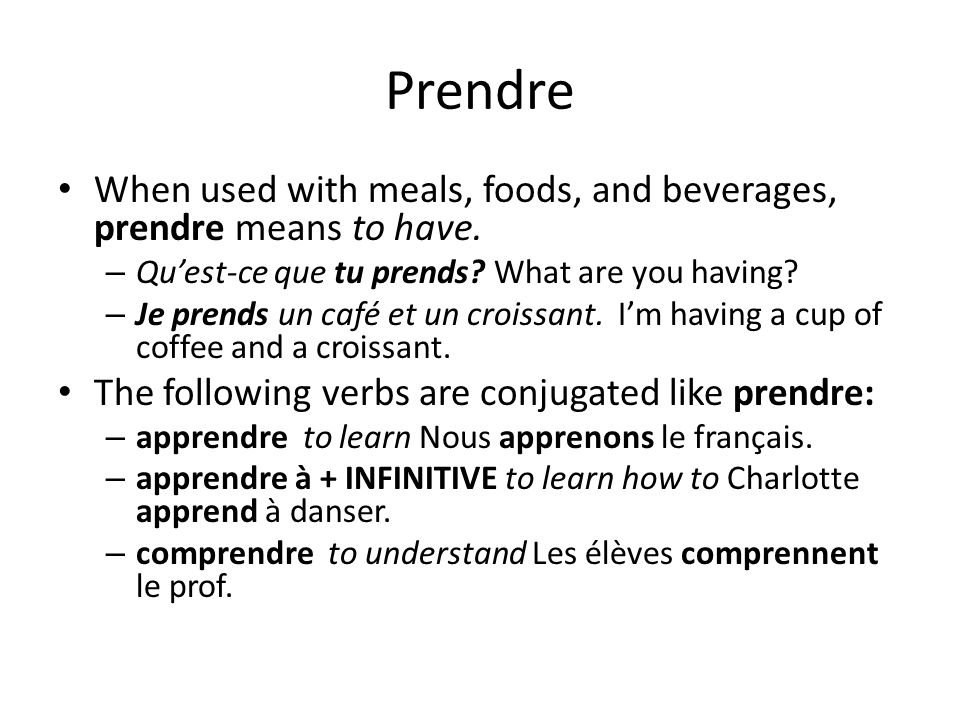 Prendre When used with meals, foods, and beverages, prendre means to have. Qu'est-ce que tu prends What are you having