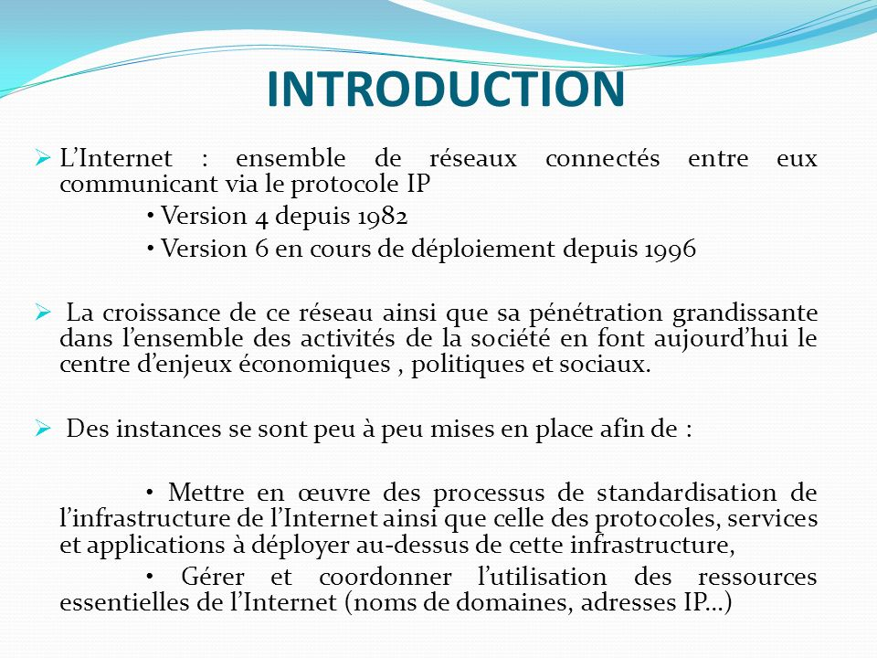 INTRODUCTION L'Internet : ensemble de réseaux connectés entre eux communicant via le protocole IP. • Version 4 depuis 1982.