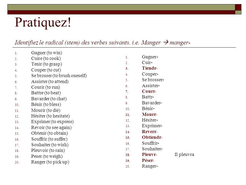 Pratiquez! Identifiez le radical (stem) des verbes suivants. i.e. Manger  manger- Gagner (to win)
