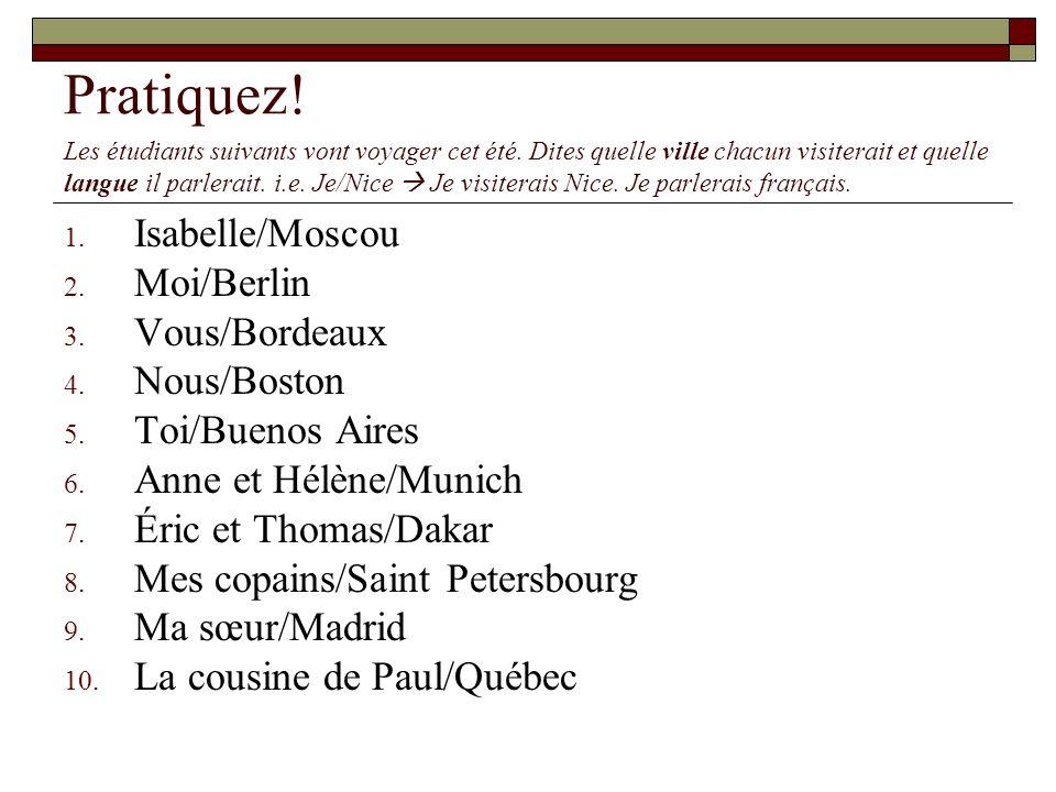 Pratiquez! Isabelle/Moscou Moi/Berlin Vous/Bordeaux Nous/Boston