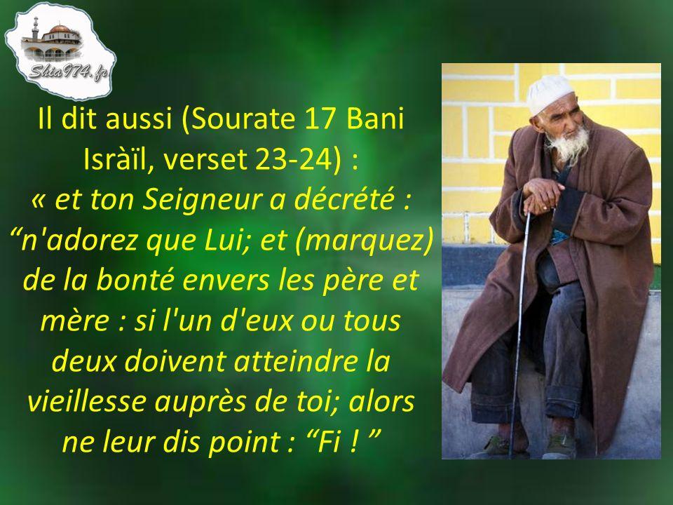 Il dit aussi (Sourate 17 Bani Isràïl, verset 23-24) : « et ton Seigneur a décrété : n adorez que Lui; et (marquez) de la bonté envers les père et mère : si l un d eux ou tous deux doivent atteindre la vieillesse auprès de toi; alors ne leur dis point : Fi .