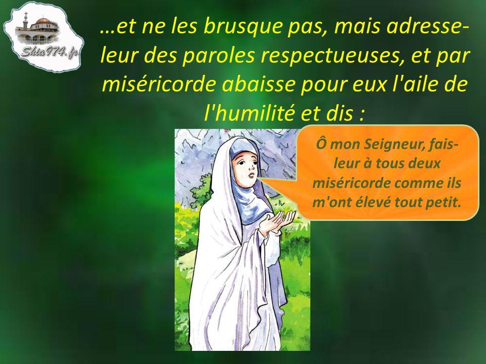 …et ne les brusque pas, mais adresse-leur des paroles respectueuses, et par miséricorde abaisse pour eux l aile de l humilité et dis :