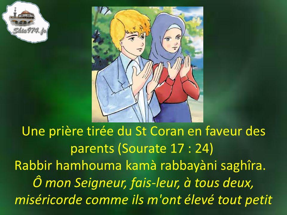 Une prière tirée du St Coran en faveur des parents (Sourate 17 : 24) Rabbir hamhouma kamà rabbayàni saghîra. Ô mon Seigneur, fais-leur, à tous deux, miséricorde comme ils m ont élevé tout petit