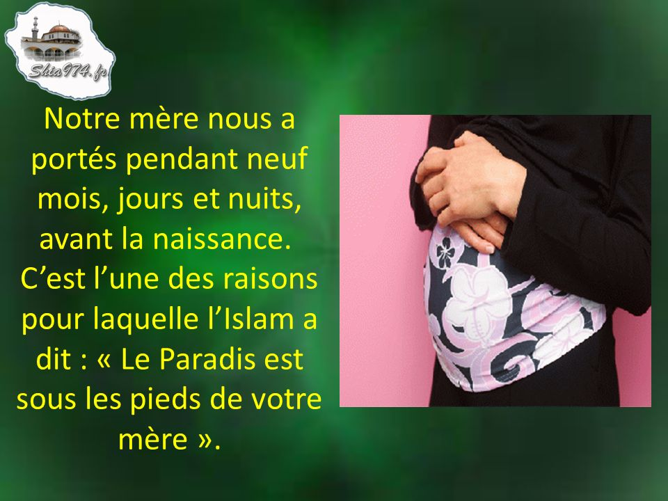 Notre mère nous a portés pendant neuf mois, jours et nuits, avant la naissance. C'est l'une des raisons pour laquelle l'Islam a dit : « Le Paradis est sous les pieds de votre mère ».