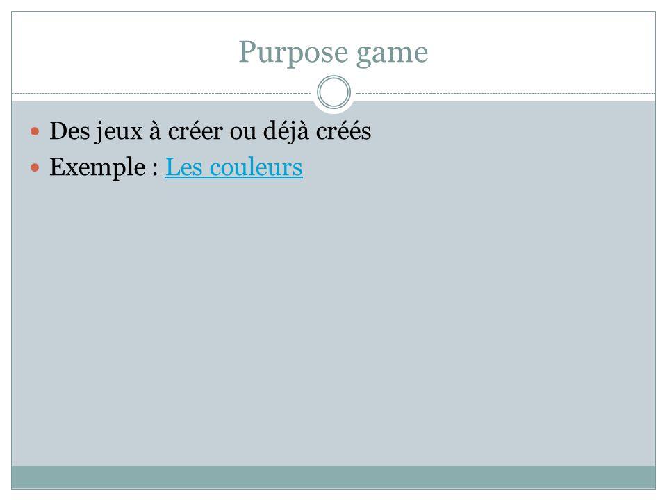 Purpose game Des jeux à créer ou déjà créés Exemple : Les couleurs
