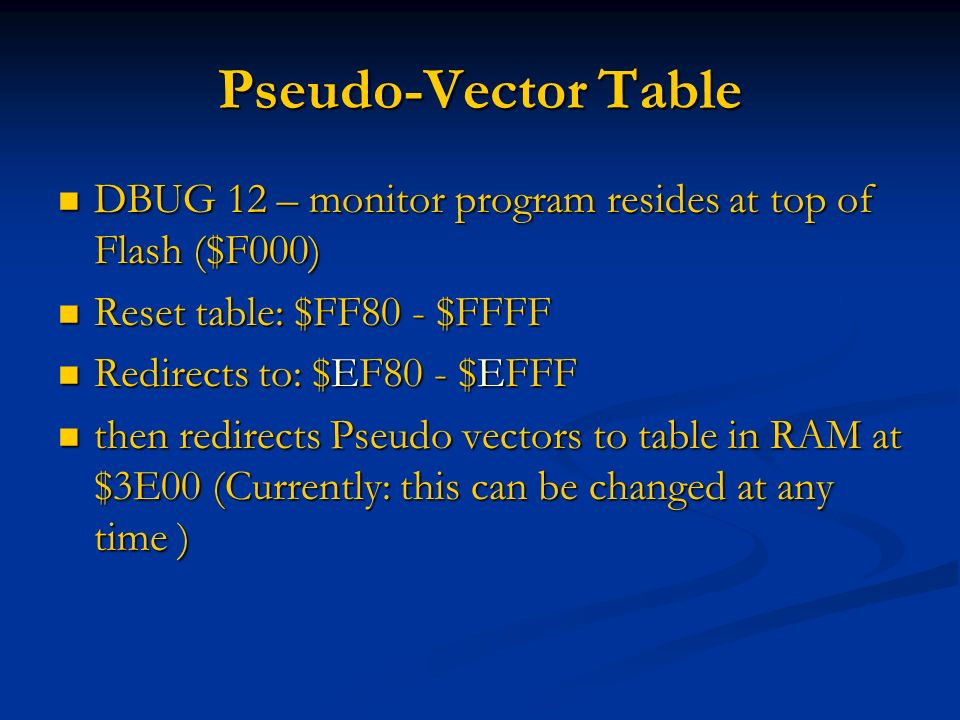 Pseudo-Vector Table DBUG 12 – monitor program resides at top of Flash ($F000) Reset table: $FF80 - $FFFF.