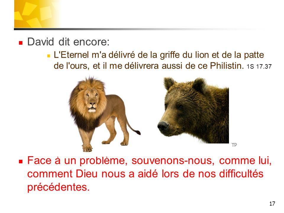 David dit encore: L Eternel m a délivré de la griffe du lion et de la patte de l ours, et il me délivrera aussi de ce Philistin. 1S 17.37.