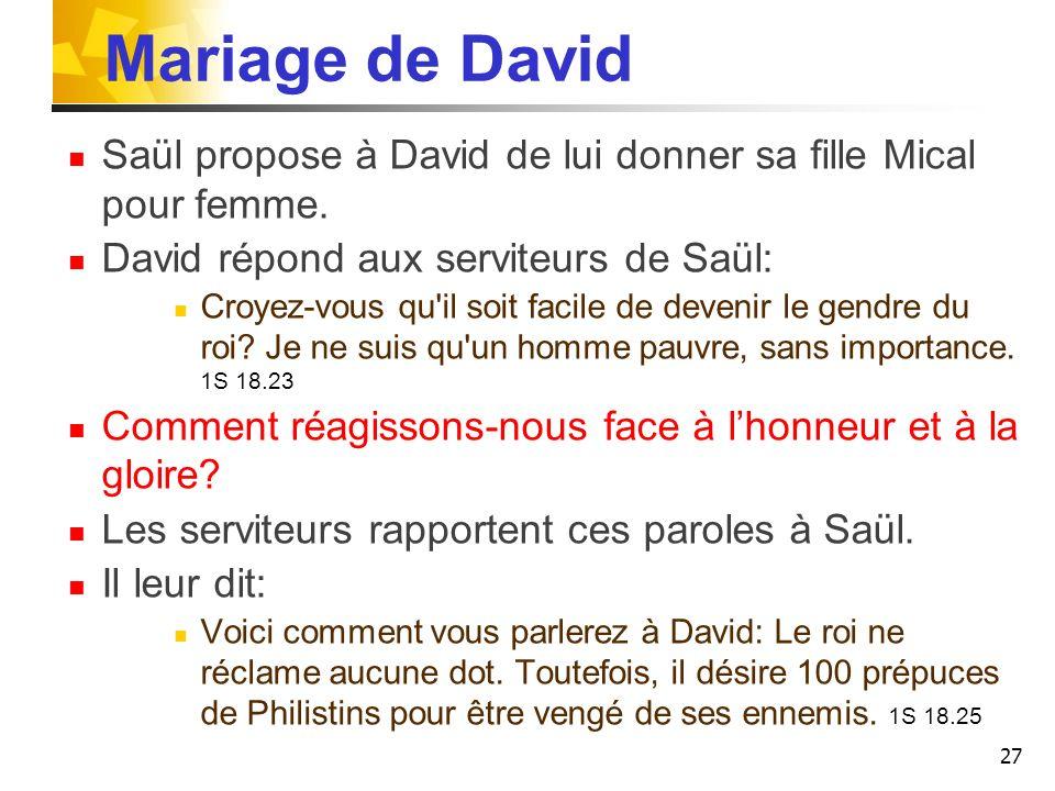 Mariage de David Saül propose à David de lui donner sa fille Mical pour femme. David répond aux serviteurs de Saül: