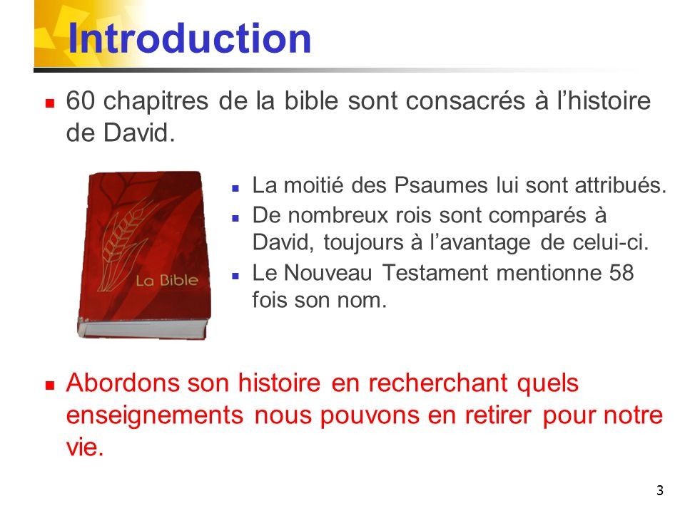 Introduction 60 chapitres de la bible sont consacrés à l'histoire de David. La moitié des Psaumes lui sont attribués.